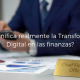 Qué significa realmente la transformación digital en las finanzas
